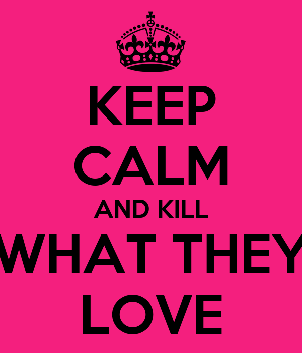 KEEP CALM AND KILL WHAT THEY LOVE