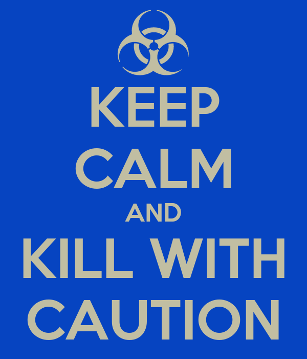 KEEP CALM AND KILL WITH CAUTION
