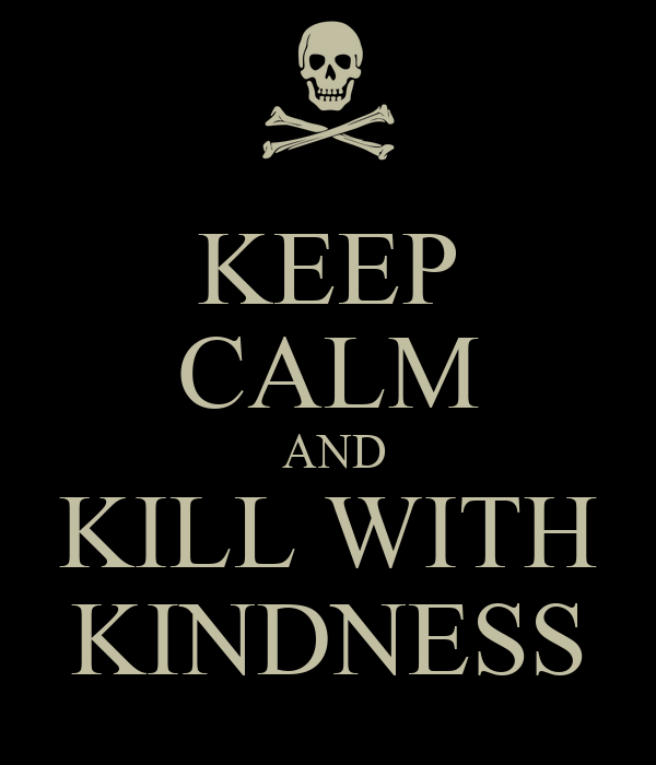 KEEP CALM  AND KILL WITH KINDNESS