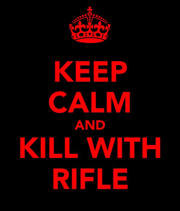 KEEP CALM AND KILL WITH RIFLE