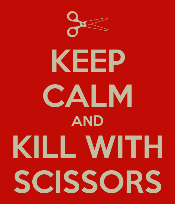 KEEP CALM AND KILL WITH SCISSORS