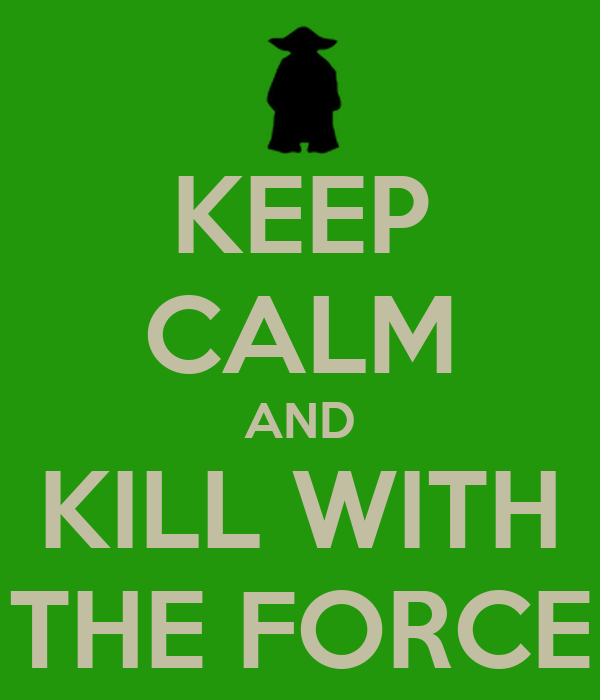 KEEP CALM AND KILL WITH THE FORCE