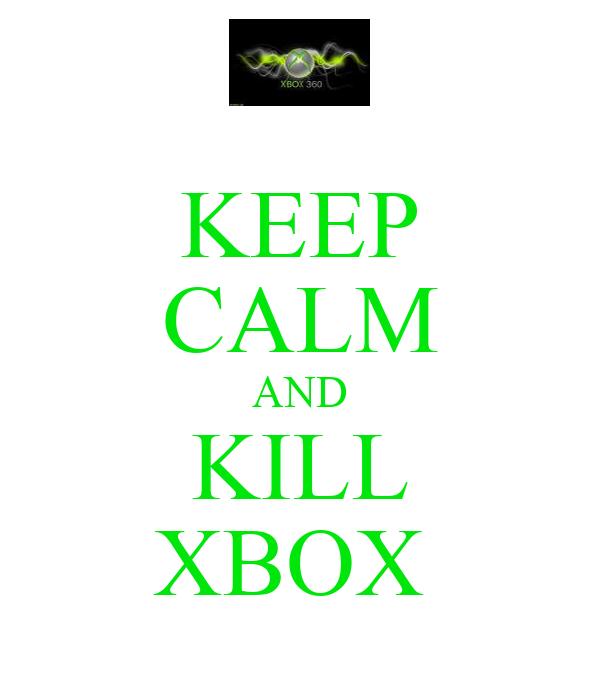 KEEP CALM AND KILL XBOX