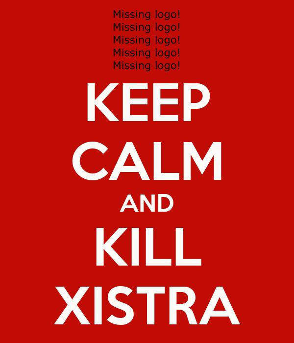 KEEP CALM AND KILL XISTRA