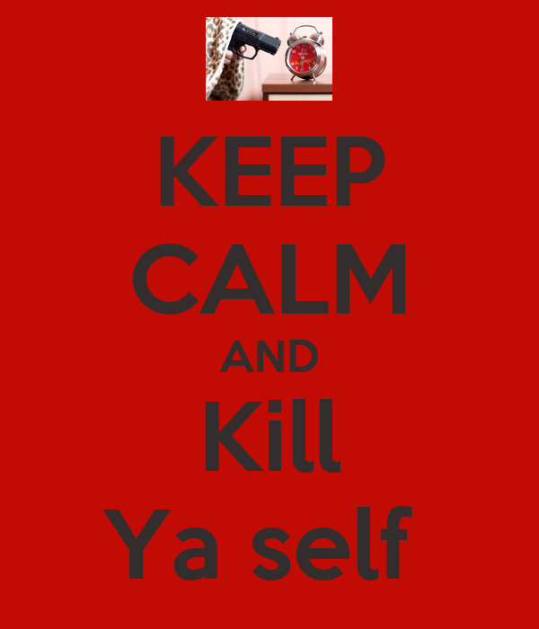 KEEP CALM AND Kill Ya self