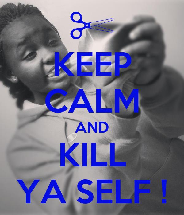 KEEP CALM AND KILL YA SELF !