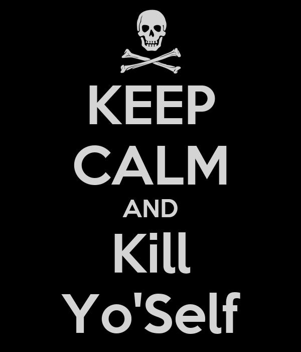 KEEP CALM AND  Kill  Yo'Self