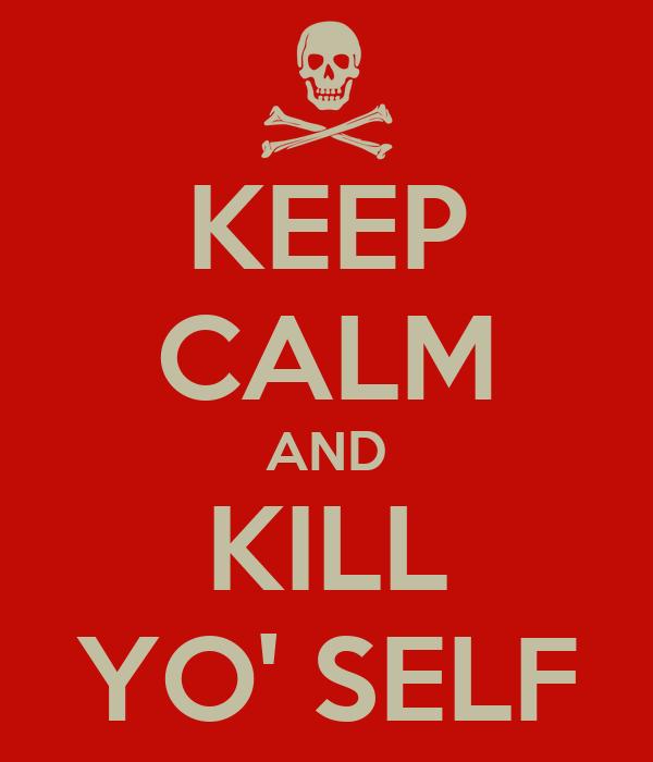 KEEP CALM AND KILL YO' SELF