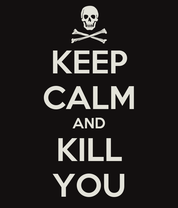 KEEP CALM AND KILL YOU