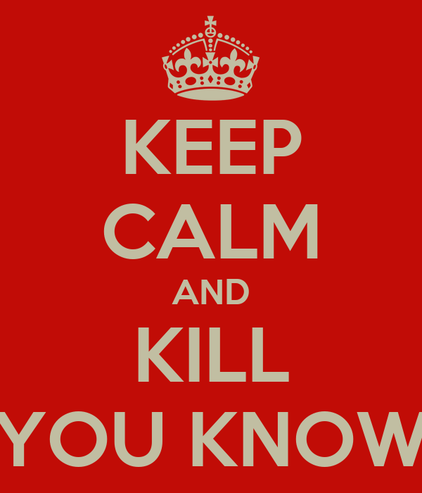 KEEP CALM AND KILL YOU KNOW