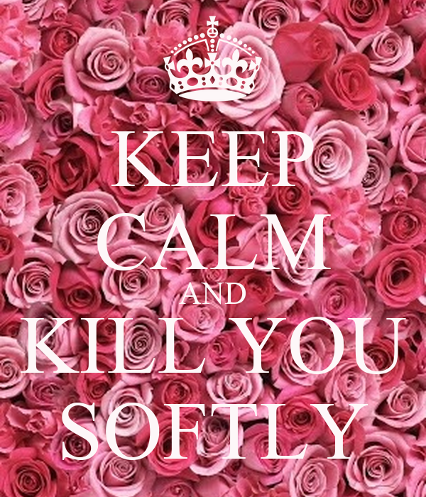 KEEP CALM AND KILL YOU SOFTLY