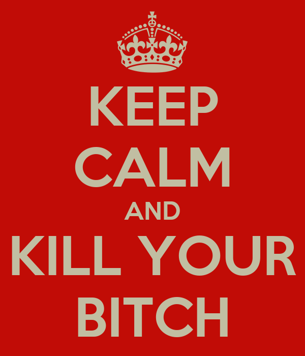 KEEP CALM AND KILL YOUR BITCH