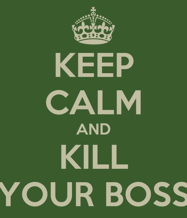 KEEP CALM AND KILL YOUR BOSS