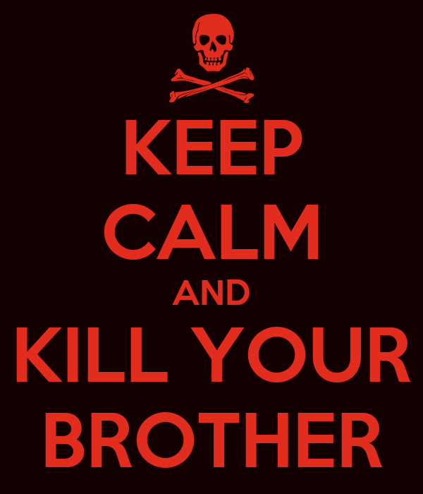 KEEP CALM AND KILL YOUR BROTHER