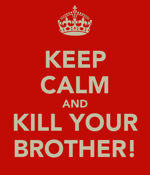 KEEP CALM AND KILL YOUR BROTHER!