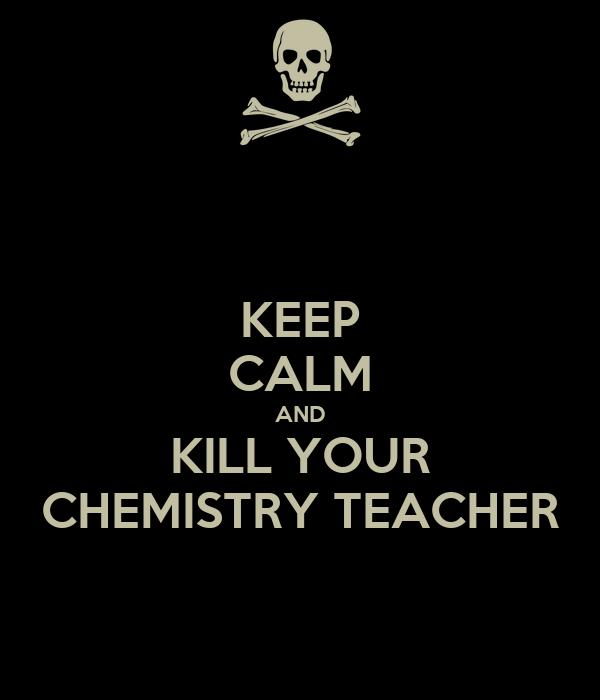 KEEP CALM AND KILL YOUR CHEMISTRY TEACHER