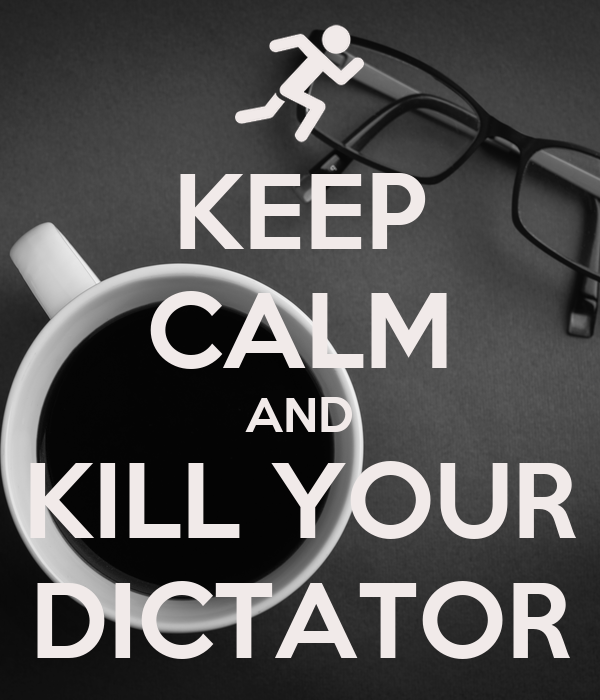 KEEP CALM AND KILL YOUR DICTATOR