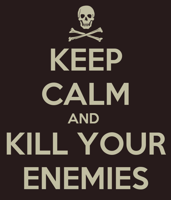 KEEP CALM AND  KILL YOUR ENEMIES