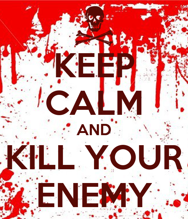 KEEP CALM AND KILL YOUR ENEMY