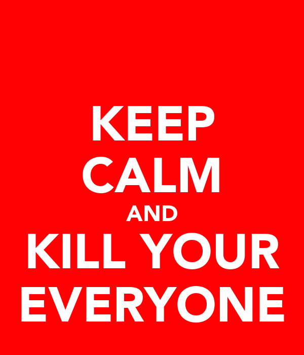 KEEP CALM AND KILL YOUR EVERYONE