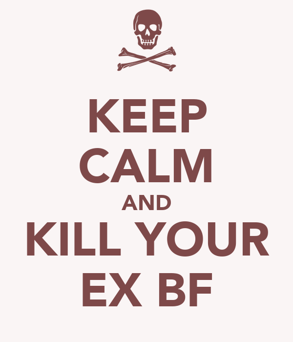 KEEP CALM AND KILL YOUR EX BF