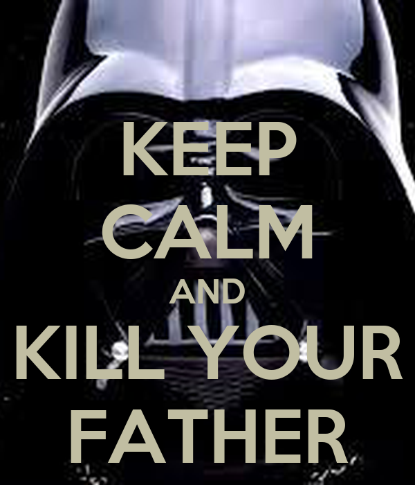 KEEP CALM AND KILL YOUR FATHER