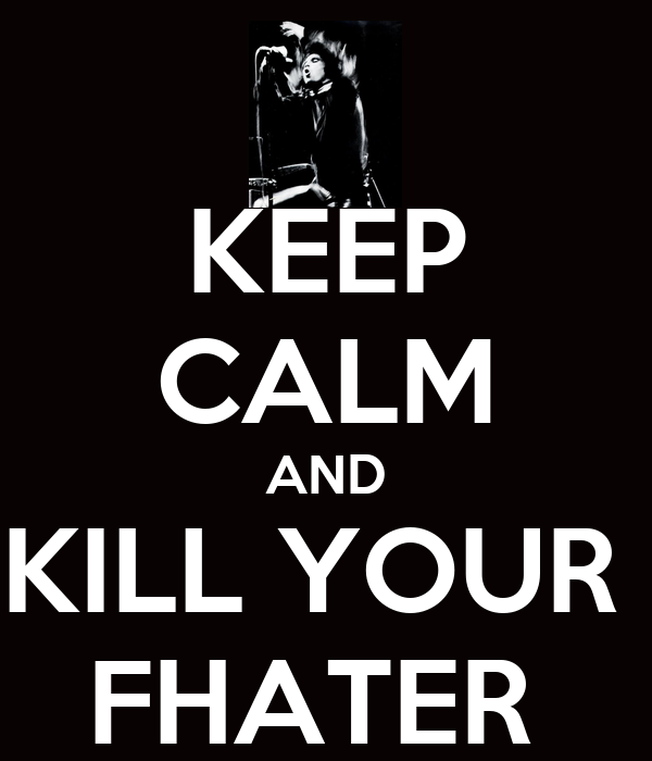 KEEP CALM AND KILL YOUR  FHATER