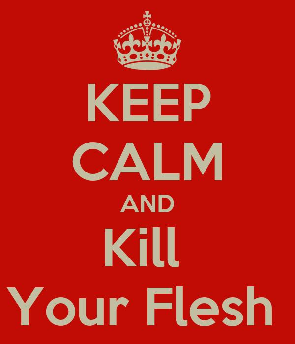 KEEP CALM AND Kill  Your Flesh