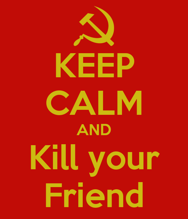 KEEP CALM AND Kill your Friend