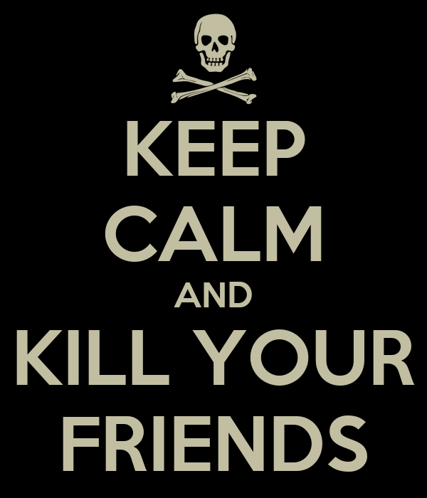 KEEP CALM AND KILL YOUR FRIENDS