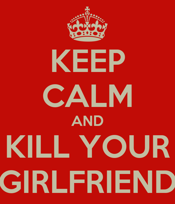 KEEP CALM AND KILL YOUR GIRLFRIEND