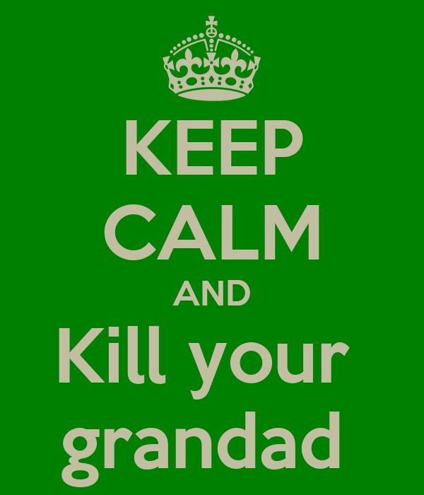 KEEP CALM AND Kill your  grandad