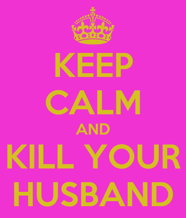 KEEP CALM AND KILL YOUR HUSBAND