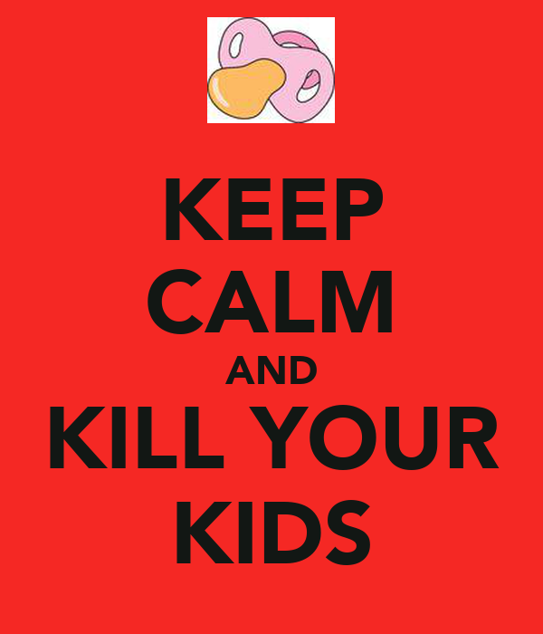 KEEP CALM AND KILL YOUR KIDS