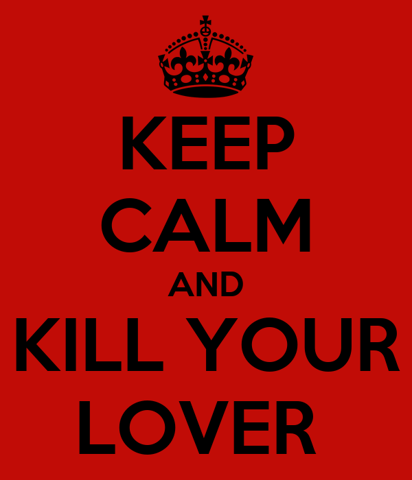 KEEP CALM AND KILL YOUR LOVER