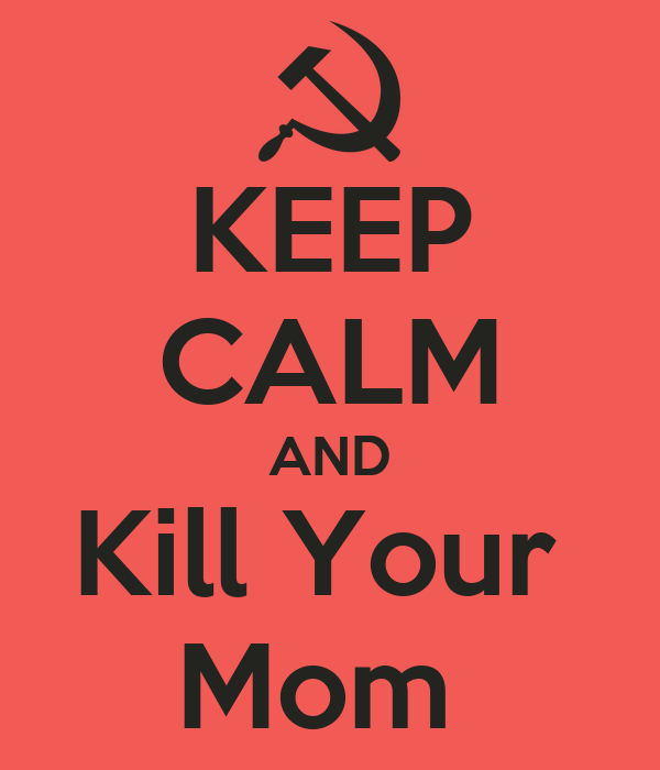 KEEP CALM AND Kill Your  Mom