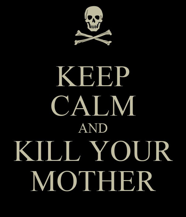 KEEP CALM AND KILL YOUR MOTHER