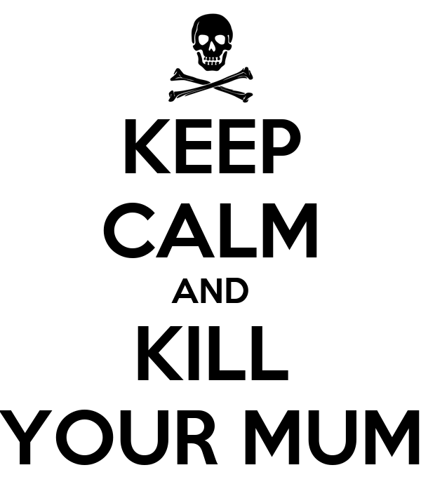 KEEP CALM AND KILL YOUR MUM