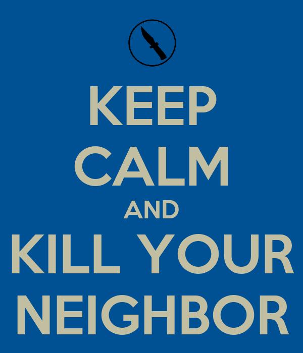 KEEP CALM AND KILL YOUR NEIGHBOR