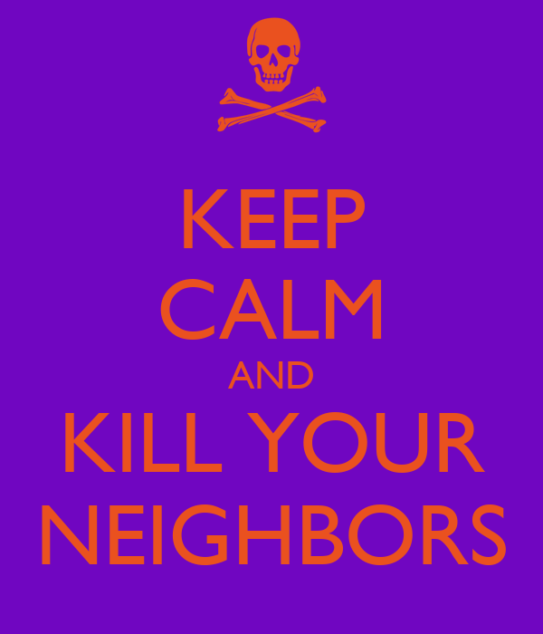 KEEP CALM AND KILL YOUR NEIGHBORS