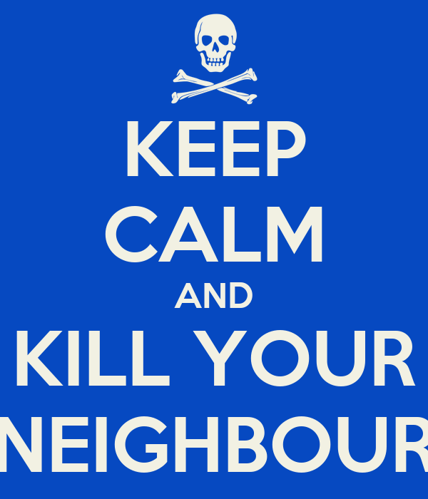 KEEP CALM AND KILL YOUR NEIGHBOUR