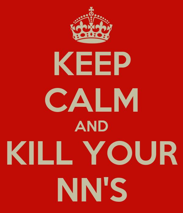 KEEP CALM AND KILL YOUR NN'S