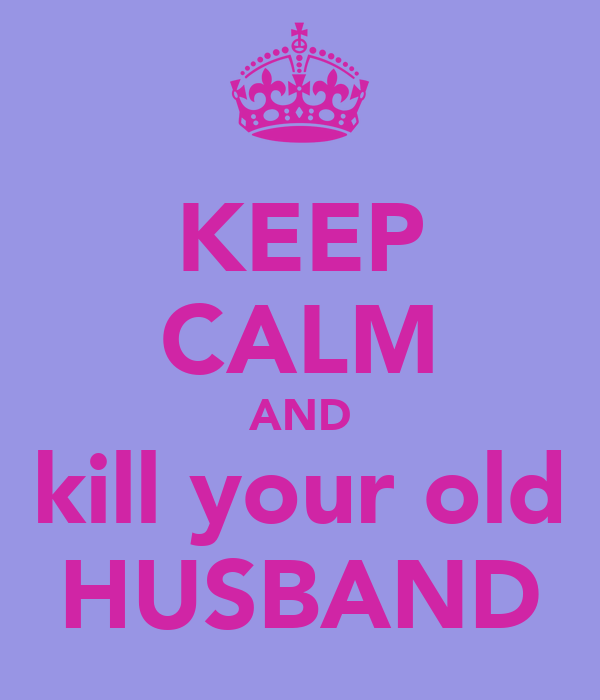 KEEP CALM AND kill your old HUSBAND