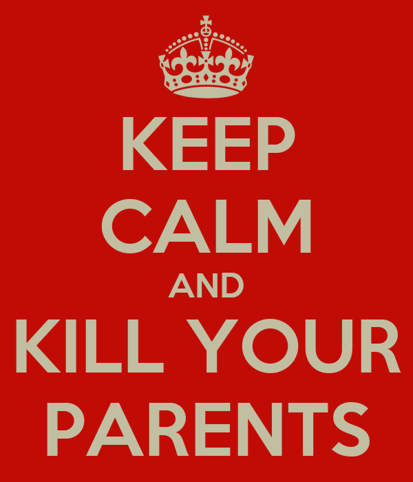 KEEP CALM AND KILL YOUR PARENTS