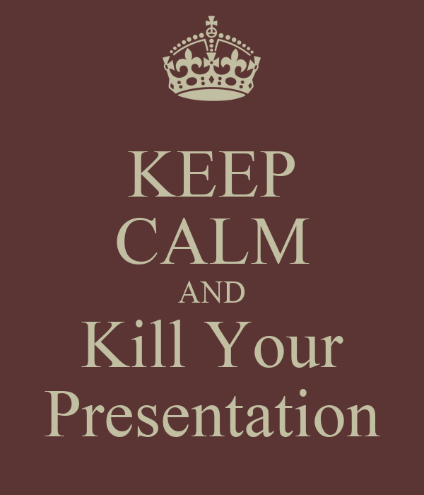 KEEP CALM AND Kill Your Presentation