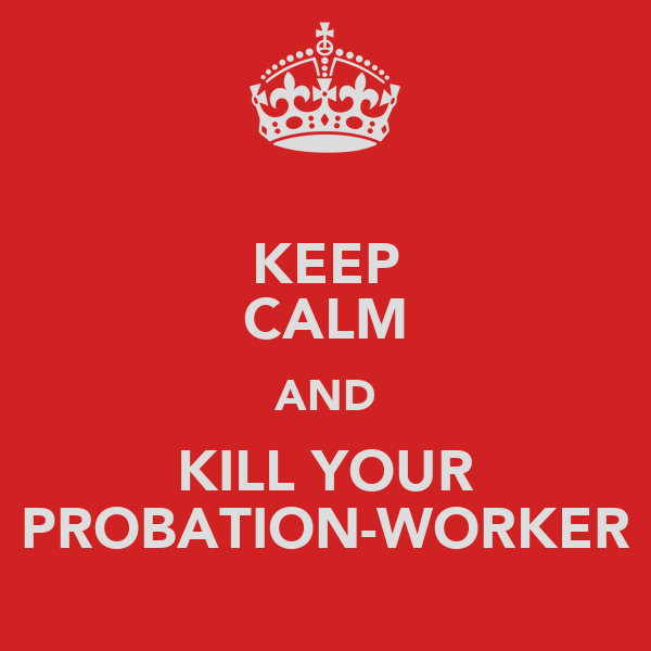 KEEP CALM AND KILL YOUR PROBATION-WORKER