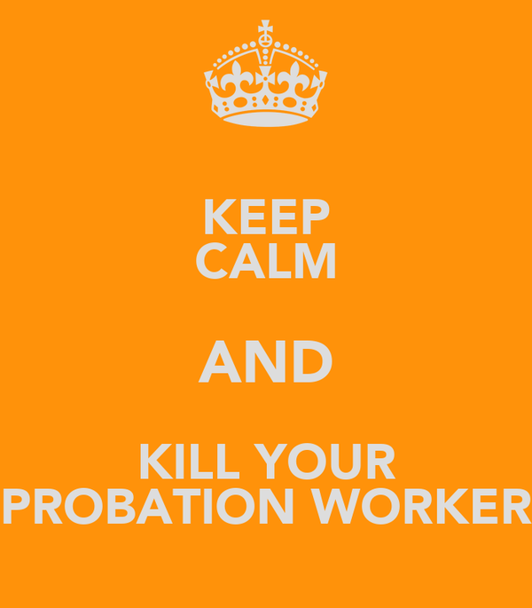 KEEP CALM AND KILL YOUR PROBATION WORKER