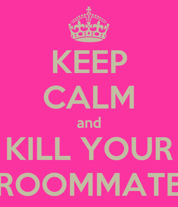 KEEP CALM and KILL YOUR ROOMMATE