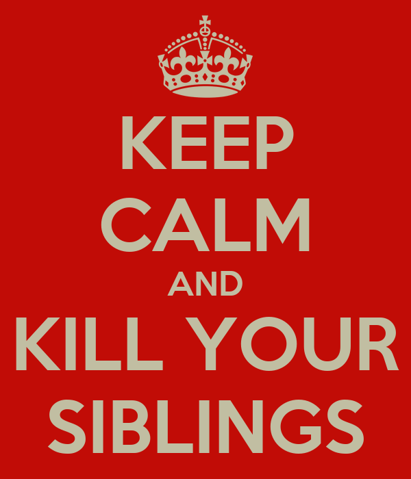 KEEP CALM AND KILL YOUR SIBLINGS