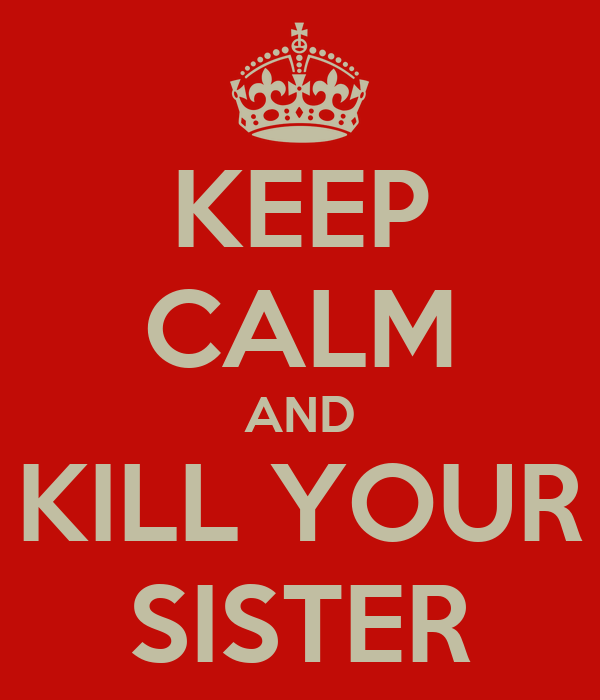 KEEP CALM AND KILL YOUR SISTER